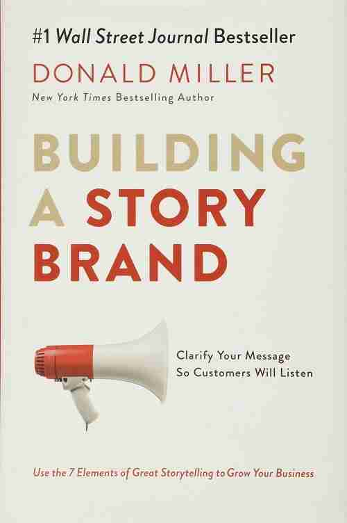 Building a StoryBrand Clarify Your Message So Customers Will Listen Book
